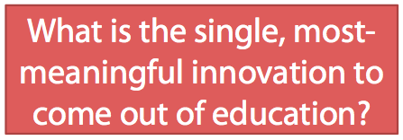 What is the single, most-meaningful innovation to come out of education?